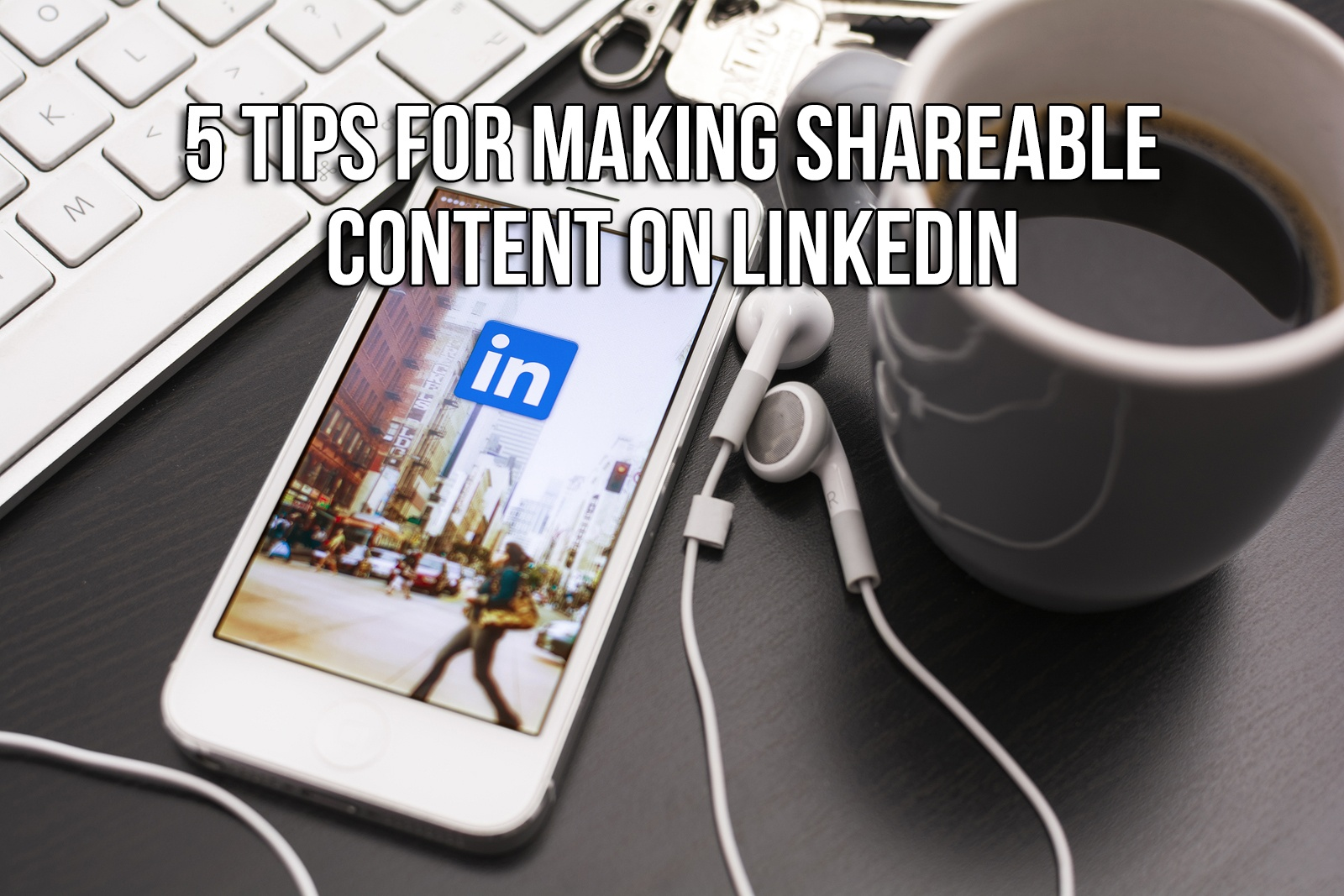 5 Tips for Making Shareable Content on LinkedIn