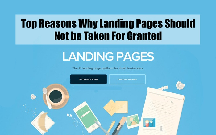 Top Reasons Why Landing Pages Should Not be Taken For Granted