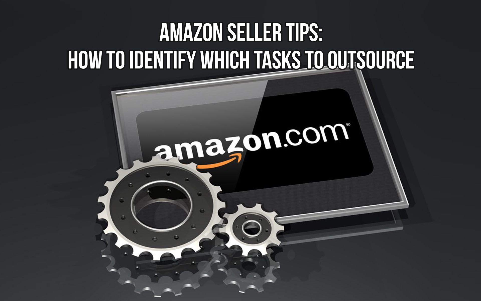 Amazon Seller Tips: How to Identify which Tasks to Outsource